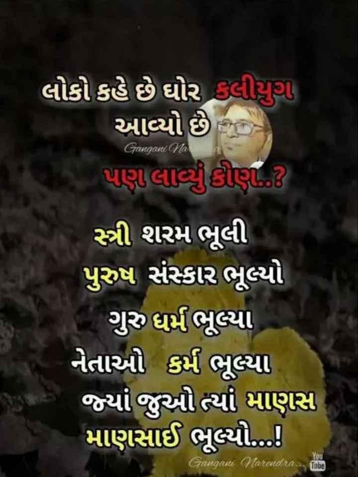 📚 મારા વિચારો - લોકો કહે છે ઘોર કલીયુથી આવ્યો છે પણ લાવ્યું કોણ . . Gangani na સ્ત્રી શરમ ભૂલી પુરુષ સંસ્કાર ભૂલ્યો ગુરુ ધર્મભૂલ્યા નેતાઓ કર્મ ભૂલ્યા જ્યાં જુઓ ત્યાં માણસ માણસાઈ ભૂલ્યો . . ... ! you Gangani Narendra . . . Tube - ShareChat