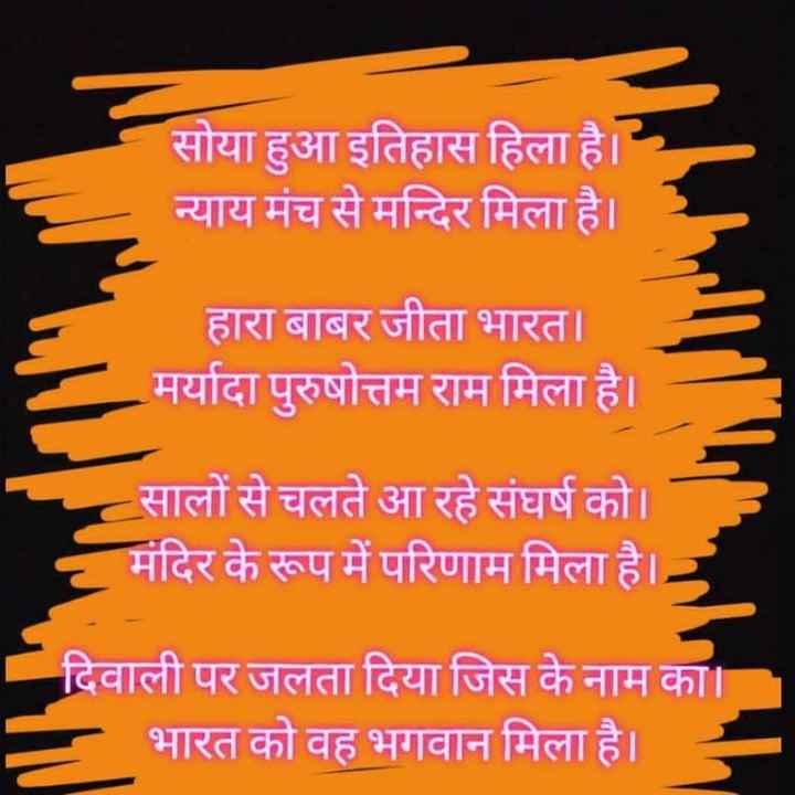 🚩 રામ મંદિર - सोया हुआ इतिहास हिला है । न्याय मंच से मन्दिर मिला है । हारा बाबर जीता भारत । मर्यादा पुरुषोत्तम राम मिला है । - सालों से चलते आ रहे संघर्ष को । मंदिर के रूप में परिणाम मिला है । दिवाली पर जलता दिया जिस के नाम का । - भारत को वह भगवान मिला है । - ShareChat