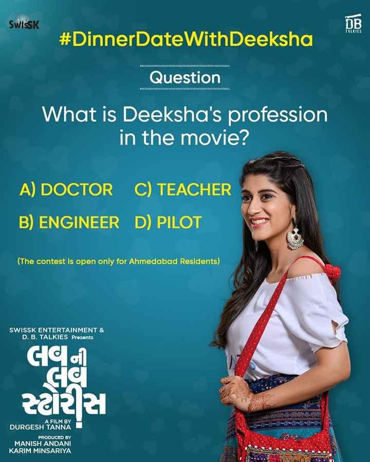 🎬લવ ની લવ સ્ટોરીસ ફિલ્મ - SWISSK ПВ TALKIES # DinnerDateWith Deeksha Question What is Deeksha ' s profession in the movie ? A ) DOCTOR C ) TEACHER B ) ENGINEER D ) PILOT ( The contest is open only for Ahmedabad Residents ) SWISSK ENTERTAINMENT & D . B . TALKIES Presents GC cic સ્ટોરીસ A FILM BY DURGESH TANNA PRODUCED BY MANISH ANDANI KARIM MINSARIYA DURGESH AANMOY ! - ShareChat