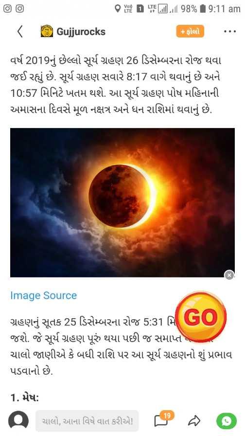 🌞 વર્ષ 2019 નું સૂર્ય ગ્રહણ - 1 TELil ] . 98 % 9 : 11 am . < Gujjurocks + ફોલો વર્ષ 2019નું છેલ્લો સૂર્ય ગ્રહણ 26 ડિસેમ્બરના રોજ થવા જઈ રહ્યું છે . સૂર્ય ગ્રહણ સવારે 8 : 17 વાગે થવાનું છે અને 10 : 57 મિનિટે ખતમ થશે . આ સૂર્ય ગ્રહણ પોષ મહિનાની અમાસના દિવસે મૂળ નક્ષત્ર અને ધન રાશિમાં થવાનું છે . Image Source ગ્રહણનું સૂતક 25 ડિસેમ્બરના રોજ 5 : 31 મિ RO ) જશે . જે સૂર્ય ગ્રહણ પૂરું થયા પછી જ સમાપ્ત ચાલો જાણીએ કે બધી રાશિ પર આ સૂર્ય ગ્રહણનો શું પ્રભાવ પડવાનો છે . 1 . મેષ : 9 ચાલો , આના વિષે વાત કરીએ ચાલો , આના વિષે વાત કરીએ ! ® છે ? - ShareChat