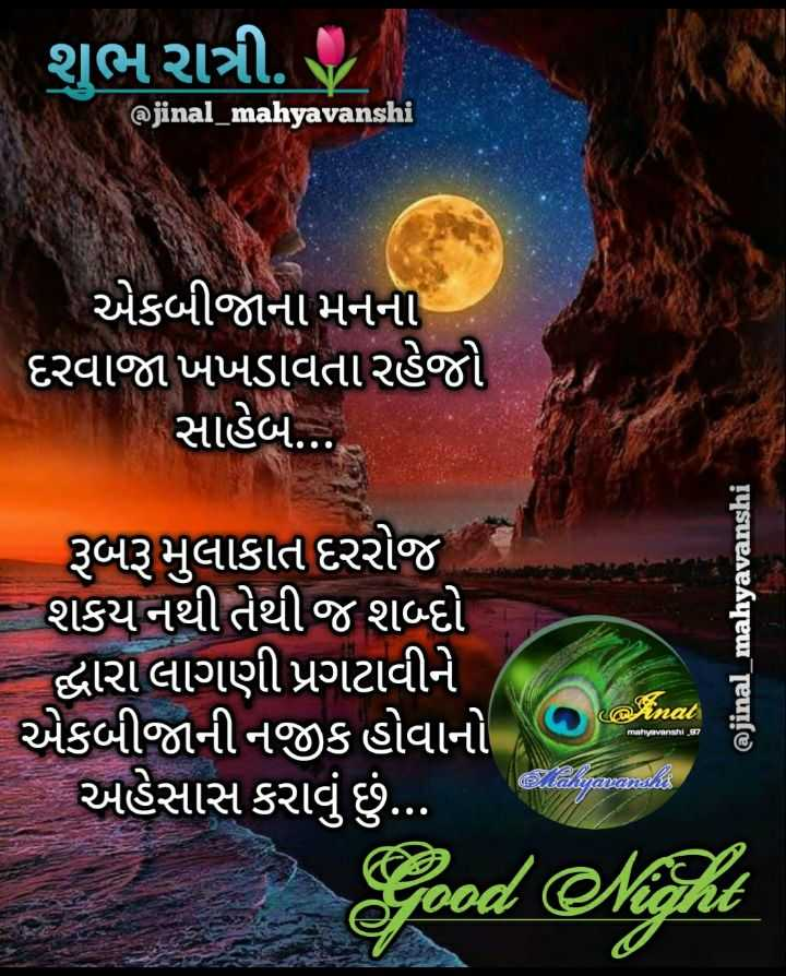 🌙 શુભ રાત્રી - શુભ રાત્રી . @ jinal _ mahyavanshi એકબીજાના મનના ' દરવાજા ખખડાવતા રહેજો . સાહેબ . . . રૂબરૂ મુલાકાત દરરોજ શકય નથી તેથી જ શબ્દો - દ્વારા લાગણી પ્રગટાવીને એકબીજાની નજીક હોવાનો , અહેસાસ કરાવું છું . . . . @ jinal _ mahyavanshi canar mahyavanshi _ 97 Xemamandes Good Night - ShareChat