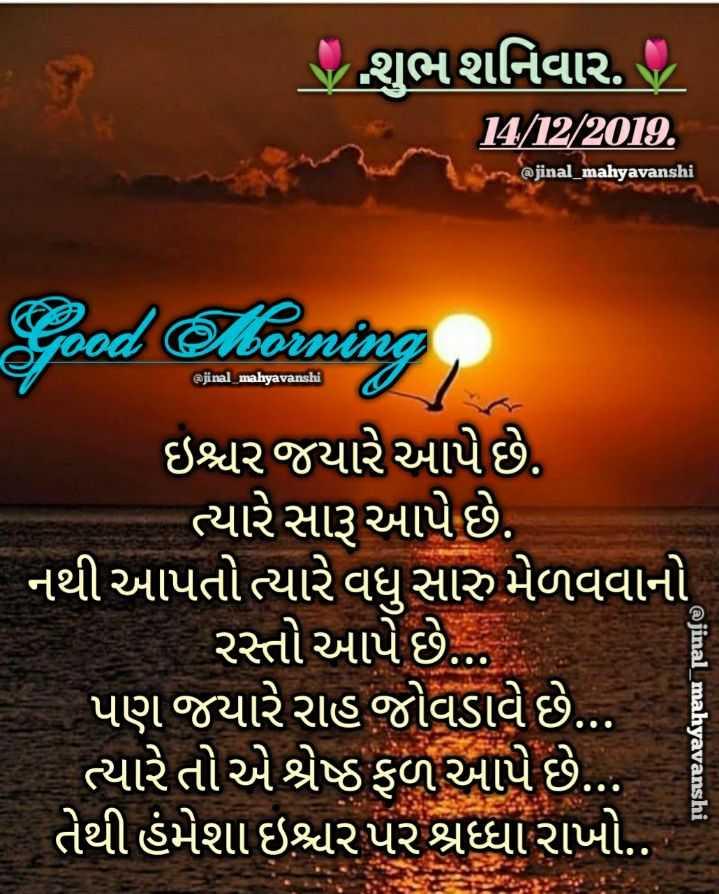 💐 શુભ શનિવાર - ' S શુભશનિવાર . 14 / 12 / 2018 , @ jinal _ mahyavanshi @ jinal _ mahyavanshi Good Morning ઇશ્ચર જયારે આપે છે . ત્યારે સારૂ આપે છે . નથી આપતો ત્યારે વધુ સારુ મેળવવાનો રસ્તો આપે છે . . પણ જયારે રાહ જોવડાવે છે . . . ત્યારે તો એ શ્રેષ્ઠ ફળ આપે છે . . . તેથી હંમેશા ઇશ્વરપર શ્રધ્ધા રાખો . . @ jinal _ mahyavanshi - ShareChat