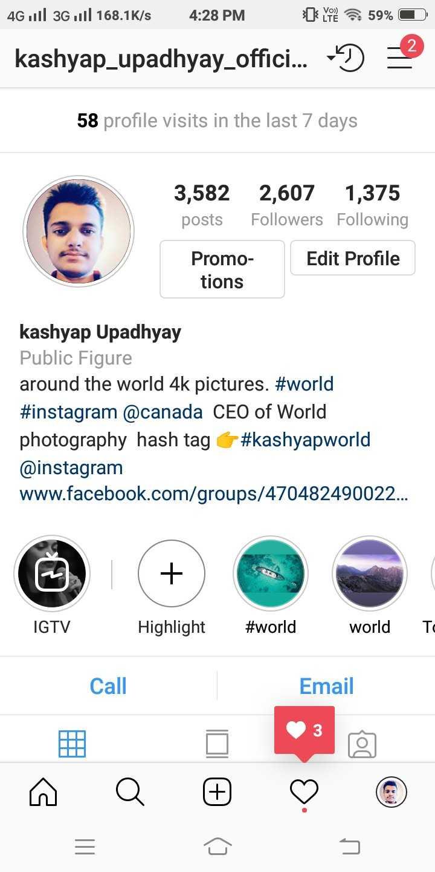 શુભ શનિવાર - 4G 3G 11 168 . 1K / s 4 : 28 PM sa yo . 59 % O ) = kashyap _ upadhyay _ offici . . . 58 profile visits in the last 7 days 3 , 582 posts 2 , 607 1 , 375 Followers Following Edit Profile Promo tions kashyap Upadhyay Public Figure around the world 4k pictures . # world # instagram @ canada CEO of World photography hash tag # kashyapworld @ instagram www . facebook . com / groups / 470482490022 . . . IGTV Highlight # world world TC Call Email - ShareChat