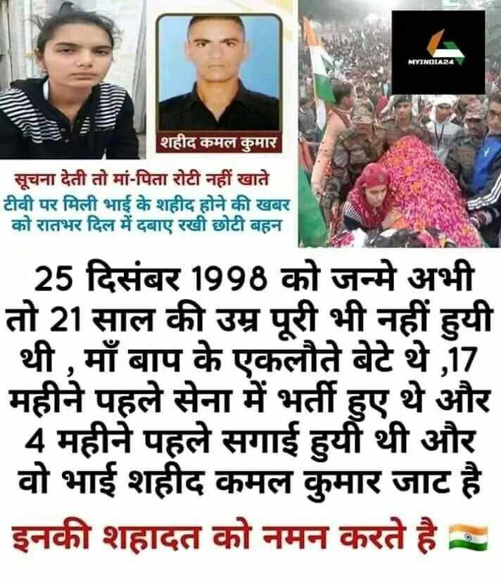 🙏 શ્રદ્ધાંજલિ - MYINDIA24 शहीद कमल कुमार सूचना देती तो मां - पिता रोटी नहीं खाते टीवी पर मिली भाई के शहीद होने की खबर को रातभर दिल में दबाए रखी छोटी बहन _ _ _ 25 दिसंबर 1998 को जन्मे अभी तो 21 साल की उम्र पूरी भी नहीं हुयी थी , माँ बाप के एकलौते बेटे थे , 17 महीने पहले सेना में भर्ती हुए थे और 4 महीने पहले सगाई हुयी थी और वो भाई शहीद कमल कुमार जाट है इनकी शहादत को नमन करते है - - ShareChat