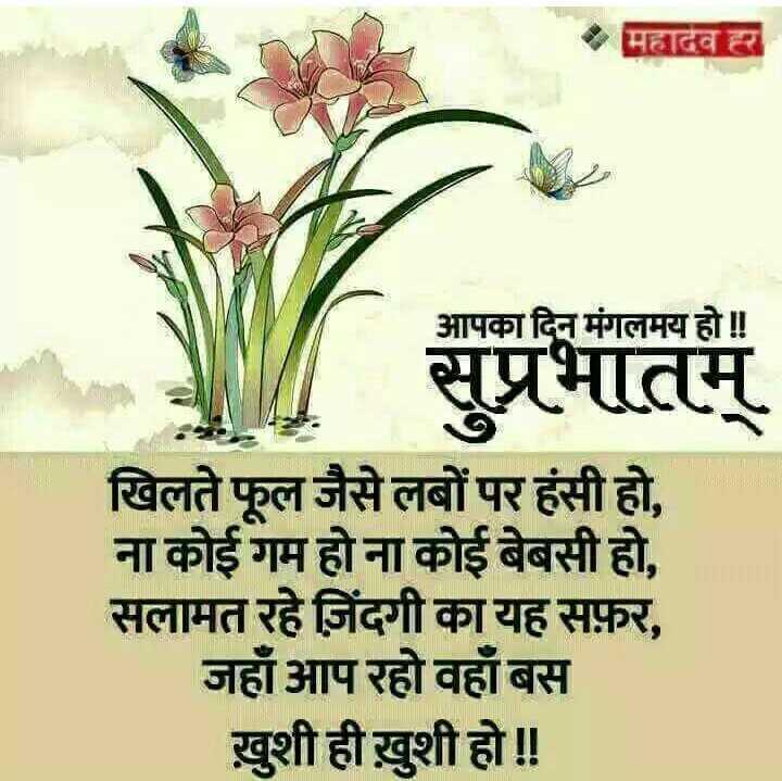 🌅 સુપ્રભાત 🙏 - महादेव । आपका दिन मंगलमय हो ! ! सुप्रभातम् खिलते फूल जैसे लबों पर हंसी हो , ना कोई गम होना कोई बेबसी हो , सलामत रहे जिंदगी का यह सफ़र , जहाँ आप रहो वहाँ बस खुशी ही ख़ुशी हो ! ! - ShareChat
