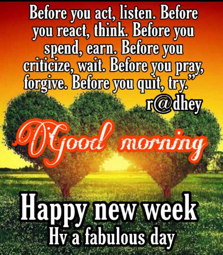 """🌞ସୁପ୍ରଭାତ - Before you act , listen . Before you react , think . Before you spend , earn . Before you criticize , wait . Before you pray , forgive . Before you quit , try . """" r @ dhey O yootl Morning Happy new week Hv a fabulous day - ShareChat"""