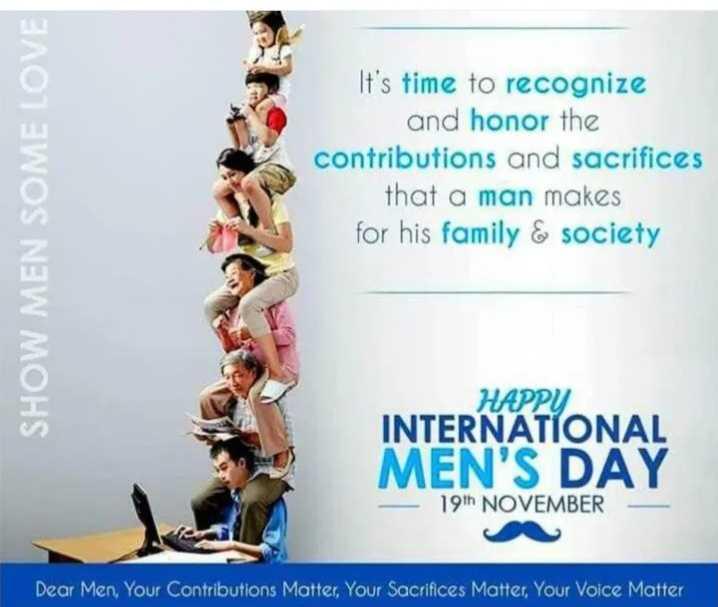 👨 ஆண்களின் பெருமை - SHOW MEN SOME LOVE It ' s time to recognize and honor the contributions and sacrifices that a man makes for his family & society HAPPY INTERNATIONAL MEN ' S DAY 19th NOVEMBER Dear Men , Your Contributions Matter , Your Sacrifices Matter , Your Voice Matter - ShareChat