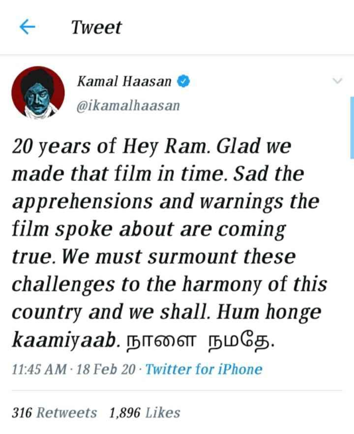 📠 📃 செய்தி - Tweet San Kamal Haasan @ ikamalhaasan 20 years of Hey Ram . Glad we made that film in time . Sad the apprehensions and warnings the film spoke about are coming true . We must surmount these challenges to the harmony of this country and we shall . Hum honge kaamiyaab . HOT CS . 11 : 45 AM 18 Feb 20 · Twitter for iPhone 316 Retweets 1 , 896 Likes - ShareChat