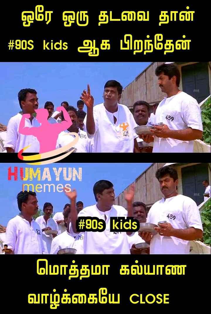 😅 தமிழ் மீம்ஸ் - ஒரே ஒரு தடவை தான் # 90s kids ஆக பிறந்தேன் HUMAYUN memes mt 209 நம் # 90s kids - மொத்தமா கல்யாண வாழ்க்கையே CLOSE - ShareChat