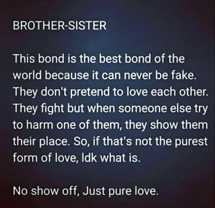 అన్న చెల్లిల్ల అనుబంధం - BROTHER - SISTER This bond is the best bond of the world because it can never be fake . They don ' t pretend to love each other . They fight but when someone else try to harm one of them , they show them their place . So , if that ' s not the purest form of love , Idk what is . No show off , Just pure love . - ShareChat