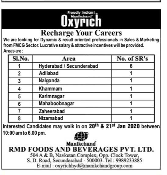 😓ఉద్యోగ అవకాశాలు - Proudly Indian ! Manikchand Oxyrich Recharge Your Careers We are looking for Dynamic & result oriented professionals in Sales & Marketing from FMCG Sector . Lucrative salary & attractive incentives will be provided . Areas are : SI . No . Area No . of SR ' s 1 Hyderabad / Secunderabad 2 Adilabad 3 Nalgonda Nalgonda 4 Khammam 1 5 Karimnagar 1 Mahaboobnagar 7 Zaheerabad Zaheerab Nizamabad Interested candidates may walk in on 20th & 21st Jan 2020 between 10 : 00 am to 6 . 00 pm . Manikchand RMD FOODS AND BEVERAGES PVT . LTD . 504 A & B , Navketan Complex , Opp . Clock Tower , S . D . Road , Secunderabad - 500003 . Tel : 9989233885 E - mail : oxyrichhyd @ manikchandgroup . com - ShareChat