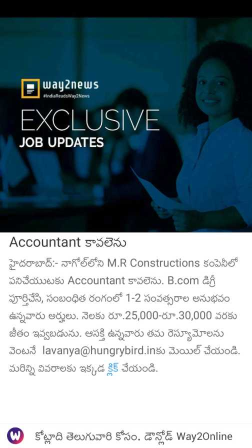 🆕📰తాజావార్తలు - Away news IndiaReadsWay2News EXCLUSIVE JOB UPDATES Accountant కావలెను హైదరాబాద్ : - నాగోల్ లోని M . R Constructions కంపెనీలో పనిచేయుటకు Accountant కావలెను . B . com డిగ్రీ పూర్తిచేసి , సంబంధిత రంగంలో 1 - 2 సంవత్సరాల అనుభవం ఉన్నవారు అర్హులు . నెలకు రూ . 25 , 000 - రూ . 30 , 000 వరకు జీతం ఇవ్వబడును . ఆసక్తి ఉన్నవారు తమ రెస్యూమోలను వెంటనే lavanya hungrybird . inకు మెయిల్ చేయండి . మరిన్ని వివరాలకు ఇక్కడ క్లిక్ చేయండి . . కోట్లాది తెలుగువారి కోసం . డౌన్లోడ్ Way2Online - ShareChat