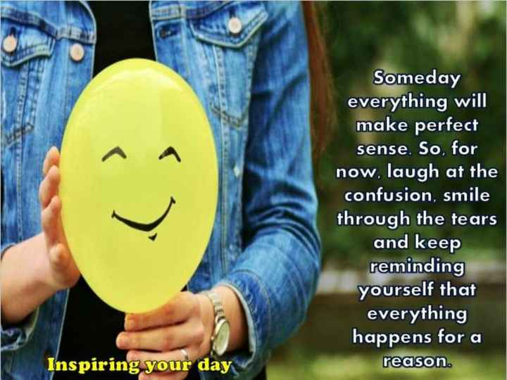 👫 బంధం - Someday everything will make perfect sense . So , for now , laugh at the confusion , smile through the tears and keep reminding yourself that everything happens for a Inspiring your day reason . - ShareChat