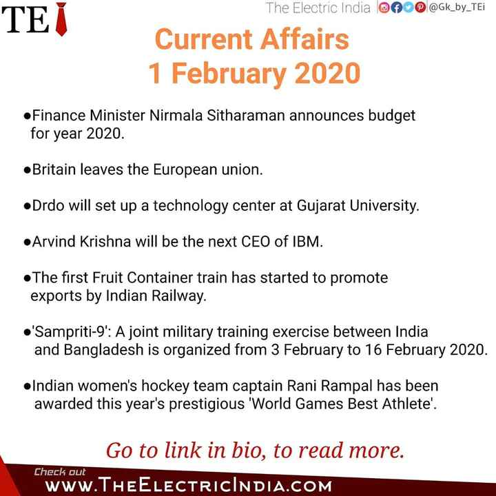 బ్యాంక్ ఎగ్జామ్స్ - TEI The Electric India 0000 @ gk _ by _ Tei Current Affairs 1 February 2020 •Finance Minister Nirmala Sitharaman announces budget for year 2020 . •Britain leaves the European union . •Drdo will set up a technology center at Gujarat University . • Arvind Krishna will be the next CEO of IBM . • The first Fruit Container train has started to promote exports by Indian Railway . • ' Sampriti - 9 ' : A joint military training exercise between India and Bangladesh is organized from 3 February to 16 February 2020 . •Indian women ' s hockey team captain Rani Rampal has been awarded this year ' s prestigious ' World Games Best Athlete ' . Check out Go to link in bio , to read more . www . THEELECTRICINDIA . COM - ShareChat