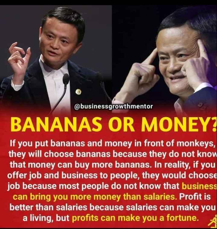 మొటివేషన్ స్పీచ్ - @ businessgrowthmentor BANANAS OR MONEY ? If you put bananas and money in front of monkeys , they will choose bananas because they do not know that money can buy more bananas . In reality , if you offer job and business to people , they would choose job because most people do not know that business can bring you more money than salaries . Profit is better than salaries because salaries can make you a living , but profits can make you a fortune . - ShareChat