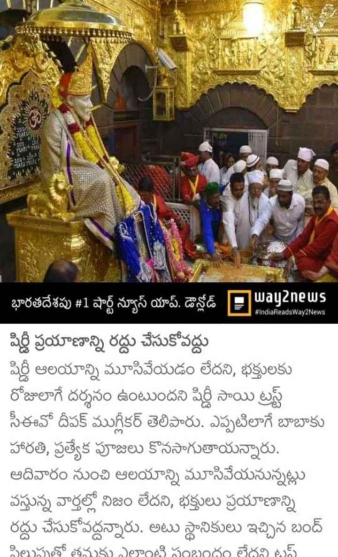 """""""🙏 షిరిడీ ఆలయంపై వివాదం-ఆలయం మూసివేత 🙏"""" - # IndiaReadsWay2News భారతదేశపు # 1 షార్ట్ న్యూస్ యాప్ . డౌన్లోడ్ Away news షిర్డీ ప్రయాణాన్ని రద్దు చేసుకోవద్దు షిర్డీ ఆలయాన్ని మూసివేయడం లేదని , భక్తులకు రోజులాగే దర్శనం ఉంటుందని షిర్డీ సాయి ట్రస్ట్ సీఈవో దీపక్ ముస్లికర్ తెలిపారు . ఎప్పటిలాగే బాబాకు హారతి , ప్రత్యేక పూజలు కొనసాగుతాయన్నారు . ఆదివారం నుంచి ఆలయాన్ని మూసివేయనున్నట్లు వస్తున్న వార్తల్లో నిజం లేదని , భక్తులు ప్రయాణాన్ని రద్దు చేసుకోవద్దన్నారు . అటు స్థానికులు ఇచ్చిన బంద్ పిలుపుతో తనకు ఎలాంటి సంబంధం లేదని టస్ - ShareChat"""