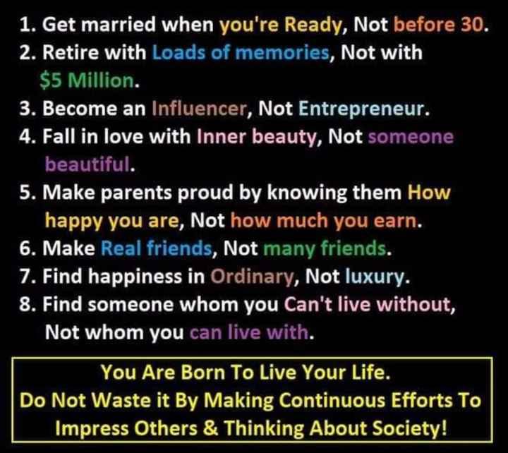 🤔ನನ್ನ ಪ್ರಕಾರ - 1 . Get married when you ' re Ready , Not before 30 . 2 . Retire with Loads of memories , Not with $ 5 Million . 3 . Become an Influencer , Not Entrepreneur . 4 . Fall in love with Inner beauty , Not someone beautiful . 5 . Make parents proud by knowing them How happy you are , Not how much you earn . 6 . Make Real friends , Not many friends . 7 . Find happiness in Ordinary , Not luxury . 8 . Find someone whom you Can ' t live without , Not whom you can live with . You Are Born To Live Your Life . Do Not Waste it By Making Continuous Efforts To Impress Others & Thinking About Society ! - ShareChat