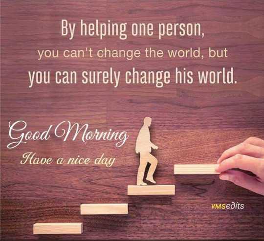 🤔 ನನ್ನ ಪ್ರಕಾರ - By helping one person , you can ' t change the world , but you can surely change his world . Good Morning Have a nice day VMSeaſts - ShareChat