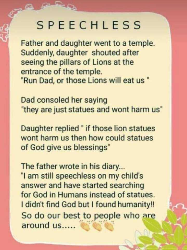 ನುಡಿಮುತ್ತುಗಳು - SPEECHLESS Father and daughter went to a temple . Suddenly daughter shouted after seeing the pillars of Lions at the entrance of the temple . Run Dad , or those Lions will eat us Dad consoled her saying they are just statues and wont harm us Daughter replied if those lion statues wont harm us then how could statues of God give us blessings The father wrote in his diary . . . I am still speechless on my child ' s answer and have started searching for God in Humans instead of statues . I didn ' t find God but I found humanity ! ! So do our best to people who are around us . . . . . - ShareChat