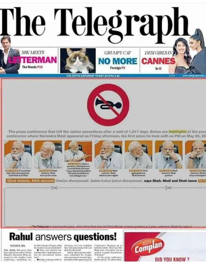 📜 ಮೋದಿ-ಅಮಿತ್ ಸುದ್ದಿಗೋಷ್ಠಿ - The Telegraph GRUMPY CAT DESI GIRLSIN SRK MEETS TERMAN The Woods P18 NO MORE CANNES Foreign P2 CALCUTTA SATURDAY 10 MAY 2015 Ra 4 . 30 The press conference that left the nation speechless after a waitol 1 , 817 days . Below are highlights of the pres conference where Narendra Modi appeared on Friday aftemoon , his first since he took oath as PM on May 26 , 20 wy net del wewe Aula Mali szno minuto oth second Chatiye dhanyavaad . Sabka batut bahut dhanyavaad , says Shah , Modi and Shah leave Rahul answers questions ! LASIANEMA Lost t witter Duhet The these www . Complan DID YOU KNOW ? - ShareChat