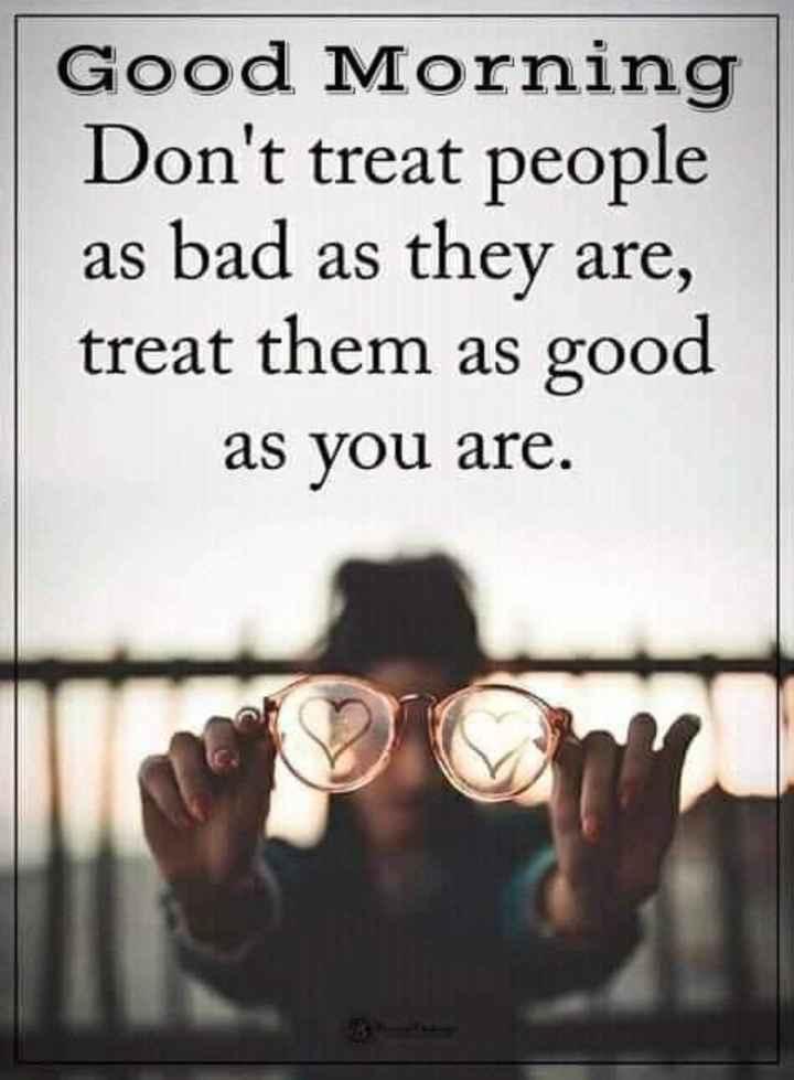 🌅ಶುಭೋದಯ - Good Morning Don ' t treat people as bad as they are , treat them as good as you are . - ShareChat