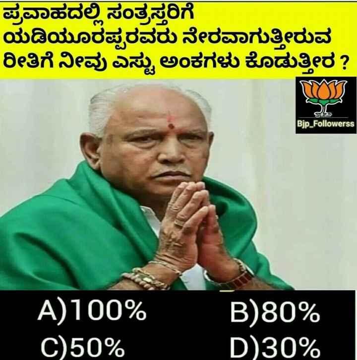 ಸಮಾಚಾರ - ಪ್ರವಾಹದಲ್ಲಿ ಸಂತ್ರಸ್ತರಿಗೆ ಯಡಿಯೂರಪ್ಪರವರು ನೇರವಾಗುತ್ತೀರುವ | ರೀತಿಗೆ ನೀವು ಎಷ್ಟು ಅಂಕಗಳು ಕೊಡುತ್ತೀರ ? Bjp _ Followerss A ) 100 % C ) 50 % B ) 80 % D ) 30 % - ShareChat