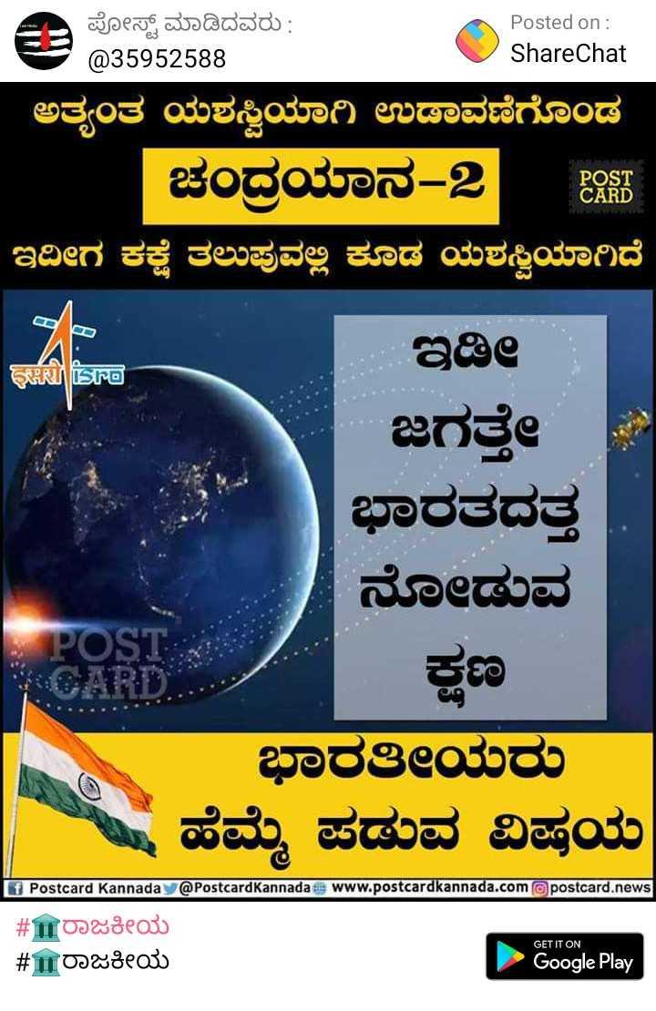 🇮🇳ಸಲಾಂ ಸೈನಿಕ - Posted on : ShareChat ಪೋಸ್ಟ್ ಮಾಡಿದವರು : @ 35952588 ಅತ್ಯಂತ ಯಶಸ್ವಿಯಾಗಿ ಉಡಾವಣೆಗೊಂಡ ಚಂದ್ರಯಾನ - 2 | ಇದೀಗ ಕಕ್ಷೆ ತಲುಪುವಲ್ಲಿ ಕೂಡ ಯಶಸ್ವಿಯಾಗಿದೆ POST CARD GHR isro ಇಡಿ ಜಗತ್ತೇ ಭಾರತದತ್ತ ನೋಡುವ POST ಕಣ ಭಾರತೀಯರು ಮ , ಹೆಮ್ಮೆ ಪಡುವ ವಿಷಯ CARD 0 Postcard Kannada @ Postcard Kannada tips www . postcardkannada . compostcard . news # ರಾಜಕೀಯ # ರಾಜಕೀಯ GET IT ON Google Play - ShareChat
