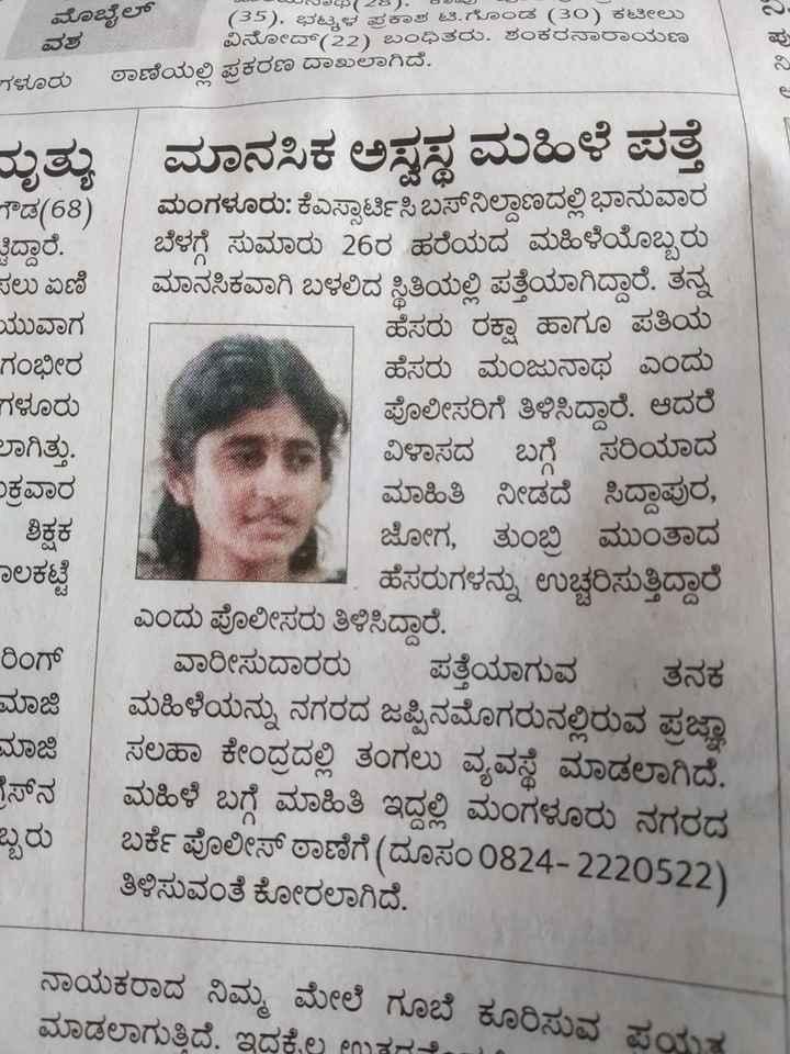 ಸಹಾಯಹಸ್ತ - 2 ಅಥ ( 28 ) , ಆತ ( 35 ) , ಭಟ್ಕಳ ಪಕಾಶ ಟಿ . ಗೊಂಡ ( 30 ) ಕಟೀಲು ವಿನೋದ್ ( 22 ) ಬಂಧಿತರು . ಶಂಕರನಾರಾಯಣ ಮೊಬೈಲ್ ವಶ ಗಳೂರು ಠಾಣೆಯಲ್ಲಿ ಪ್ರಕರಣ ದಾಖಲಾಗಿದೆ . # 62 ಮೃತ್ಯು ಮಾನಸಿಕ ಅಸ್ವಸ್ಥ ಮಹಿಳೆ ಪತ್ತೆ ಗೌಡ ( 68 ) . ಮಂಗಳೂರು : ಕೆಎಸ್ಸಾರ್ಟಿಸಿ ಬಸ್ನಿಲ್ದಾಣದಲ್ಲಿ ಭಾನುವಾರ ತ್ತಿದ್ದಾರೆ . ಬೆಳಗ್ಗೆ ಸುಮಾರು 26ರ ಹರೆಯದ ಮಹಿಳೆಯೊಬ್ಬರು ಸಲು ಏಣಿ ಮಾನಸಿಕವಾಗಿ ಬಳಲಿದ ಸ್ಥಿತಿಯಲ್ಲಿ ಪತ್ತೆಯಾಗಿದ್ದಾರೆ . ತನ್ನ ಯುವಾಗ ಹೆಸರು ರಕ್ಷಾ ಹಾಗೂ ಪತಿಯ ಗಂಭೀರ ಹೆಸರು ಮಂಜುನಾಥ ಎಂದು ಗಳೂರು ಪೊಲೀಸರಿಗೆ ತಿಳಿಸಿದ್ದಾರೆ . ಆದರೆ ಲಾಗಿತ್ತು . ವಿಳಾಸದ ಬಗ್ಗೆ ಸರಿಯಾದ ಕ್ರವಾರ ಮಾಹಿತಿ ನೀಡದೆ ಸಿದ್ದಾಪುರ , ಜೋಗ , ತುಂಬಿ ಮುಂತಾದ ಹೆಸರುಗಳನ್ನು ಉಚ್ಚರಿಸುತ್ತಿದ್ದಾರೆ . ಎಂದು ಪೊಲೀಸರು ತಿಳಿಸಿದ್ದಾರೆ . ರಿಂಗ್ ವಾರೀಸುದಾರರು ಪತ್ತೆಯಾಗುವ ತನಕ ಮಾಜಿ ಮಹಿಳೆಯನ್ನು ನಗರದ ಜಪ್ಪಿನಮೊಗರುನಲ್ಲಿರುವ ಪ್ರಜಾ ಸಲಹಾ ಕೇಂದ್ರದಲ್ಲಿ ತಂಗಲು ವ್ಯವಸ್ಥೆ ಮಾಡಲಾಗಿದೆ . ಗ್ರೆಸ್ನ ಮಹಿಳೆ ಬಗ್ಗೆ ಮಾಹಿತಿ ಇದ್ದಲ್ಲಿ ಮಂಗಳೂರು ನಗರದ ಬರ್ಕೆ ಪೊಲೀಸ್ ಠಾಣೆಗೆ ( ದೂಸಂ 0824 - 2220522 ) ತಿಳಿಸುವಂತೆ ಕೋರಲಾಗಿದೆ . ಶಿಕ್ಷಕ ಜಾಲಕಟ್ಟೆ ಮಾಜಿ ಬ್ಬರು ನಾಯಕರಾದ ನಿಮ್ಮ ಮೇಲೆ ಗೂಬೆ ಕೂರಿಸುವ ಪ್ರಯತ್ನ ಮಾಡಲಾಗುತ್ತಿದೆ . ಇದಕ್ಕೆಲ್ಲ ಉತul - ShareChat