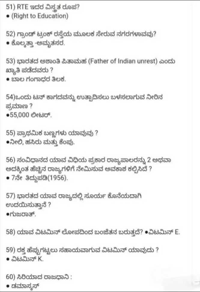 🧠 ಸಾಮಾನ್ಯ ಜ್ಞಾನ - 51 ) RTE ಇದರ ವಿಸೃತ ರೂಪ ? • ( Right to Education ) 52 ) ಗ್ರಾಂಡ್ ಟ್ರಂಕ್ ರಸ್ತೆಯ ಮೂಲಕ ಸೇರುವ ನಗರಗಳಾವವು ? • ಕೊಲ್ಕತ್ತಾ - ಅಮೃತಸರ . 53 ) ಭಾರತದ ಅಶಾಂತಿ ಪಿತಾಮಹ ( Father of Indian unrest ) ಎಂದು ಖ್ಯಾತಿ ಪಡೆದವರು ? • ಬಾಲ ಗಂಗಾಧರ ತಿಲಕ . 54 ) ಒಂದು ಟನ್ ಕಾಗದವನ್ನು ಉತ್ಪಾದಿಸಲು ಬಳಸಲಾಗುವ ನೀರಿನ ಪ್ರಮಾಣ ? •55 , 000 ಲೀಟರ್ . 55 ) ಪ್ರಾಥಮಿಕ ಬಣ್ಣಗಳು ಯಾವುವು ? •ನೀಲಿ , ಹಸಿರು ಮತ್ತು ಕೆಂಪು . 56 ) ಸಂವಿಧಾನದ ಯಾವ ವಿಧಿಯ ಪ್ರಕಾರ ರಾಜ್ಯಪಾಲರನ್ನು 2 ಅಥವಾ ಅದಕ್ಕಿಂತ ಹೆಚ್ಚಿನ ರಾಜ್ಯಗಳಿಗೆ ನೇಮಿಸುವ ಅವಕಾಶ ಕಲ್ಪಿಸಿದೆ ? •7ನೇ ತಿದ್ದುಪಡಿ ( 1956 ) . 57 ) ಭಾರತದ ಯಾವ ರಾಜ್ಯದಲ್ಲಿ ಸೂರ್ಯ ಕೊನೆಯದಾಗಿ ಉದಯಿಸುತ್ತಾನೆ ? •ಗುಜರಾತ್ 58 ) ಯಾವ ವಿಟಮಿನ್ ಲೋಪದಿಂದ ಬಂಜೆತನ ಬರುತ್ತದೆ ? •ವಿಟಮಿನ್ E . 59 ) ರಕ್ತ ಹೆಪ್ಪುಗಟ್ಟಲು ಸಹಾಯವಾಗುವ ವಿಟಮಿನ್ ಯಾವುದು ? • ವಿಟಮಿನ್ K . 60 ) ಸಿರಿಯಾದ ರಾಜಧಾನಿ : • ಡಮಾಸ್ಕಸ್ - ShareChat