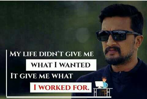 ಸುದೀಪ್ - MY LIFE DIDN ' T GIVE ME WHAT I WANTED IT GIVE ME WHAT I WORKED FOR . - ShareChat