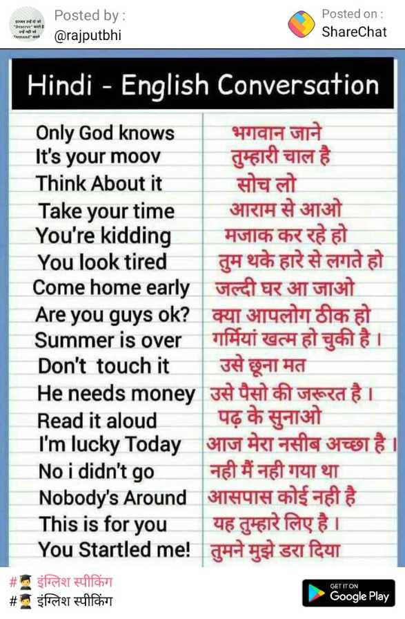 👨🎓 इंग्लिश स्पीकिंग - Posted by : @ rajputbhi Posted on : ShareChat Hindi - English Conversation Only God knows भगवान जाने It ' s your moov तुम्हारी चाल है Think About it सोच लो Take your time आराम से आओ You ' re kidding मजाक कर रहे हो You look tired तुम थके हारे से लगते हो Come home early जल्दी घर आ जाओ Are you guys ok ? क्या आपलोग ठीक हो Summer is over गर्मियां खत्म हो चुकी है । Don ' t touch it   उसे छूना मत Heneeds money उसे पैसो की जरूरत है । Read it aloud । पढ़ के सुनाओ I ' m lucky Today आज मेरा नसीब अच्छा है । No i didn ' t go नही मैं नही गया था Nobody ' s Around आसपास कोई नही है This is for you यह तुम्हारे लिए है । You Startled me ! तुमने मुझे डरा दिया # इंग्लिश स्पीकिंग # इंग्लिश स्पीकिंग GET IT ON Google Play - ShareChat