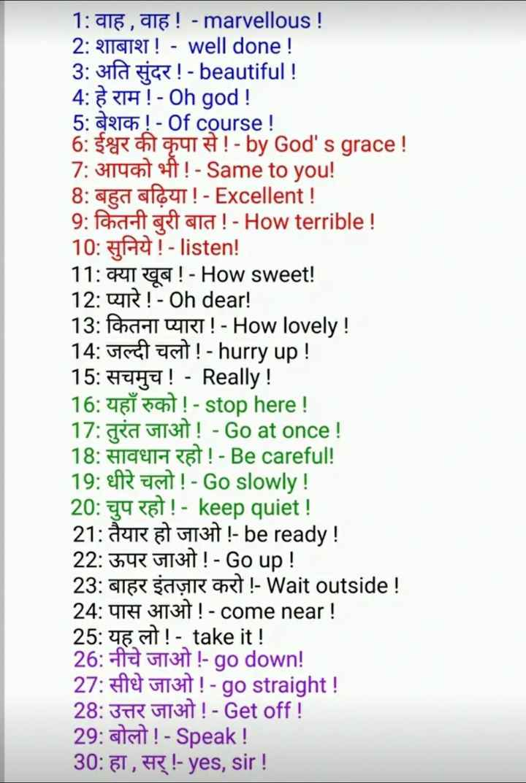 👨🎓 इंग्लिश स्पीकिंग - 1 : वाह , वाह ! - marvellous ! 2 : शाबाश ! - well done ! 3 : अति सुंदर ! - beautiful ! 4 : हे राम ! - Oh god ! 5 : बेशक ! - Of course ! 6 : ईश्वर की कृपा से ! - by God ' s grace ! 7 : आपको भी ! - Same to you ! 8 : बहुत बढ़िया ! - Excellent ! 9 : कितनी बुरी बात ! - How terrible ! 10 : सुनिये ! - listen ! 11 : क्या खूब ! - How sweet ! 12 : प्यारे ! - Oh dear ! 13 : कितना प्यारा ! - How lovely ! 14 : जल्दी चलो ! - hurry up ! 15 : सचमुच ! - Really ! 16 : यहाँ रुको ! - stop here ! 17 : तुरंत जाओ ! - Go at once ! 18 : सावधान रहो ! - Be careful ! 19 : धीरे चलो ! - Go slowly ! 20 : चुप रहो ! - keep quiet ! 21 : तैयार हो जाओ ! - be ready ! 22 : ऊपर जाओ ! - Go up ! 23 : बाहर इंतज़ार करो ! - Wait outside ! 24 : पास आओ ! - come near ! 25 : यह लो ! - take it ! 26 : नीचे जाओ ! - go down ! 27 : सीधे जाओ ! - go straight ! 28 : उत्तर जाओ ! - Get off ! 29 : बोलो ! - Speak ! 30 : हा , सर् ! - yes , sir ! - ShareChat