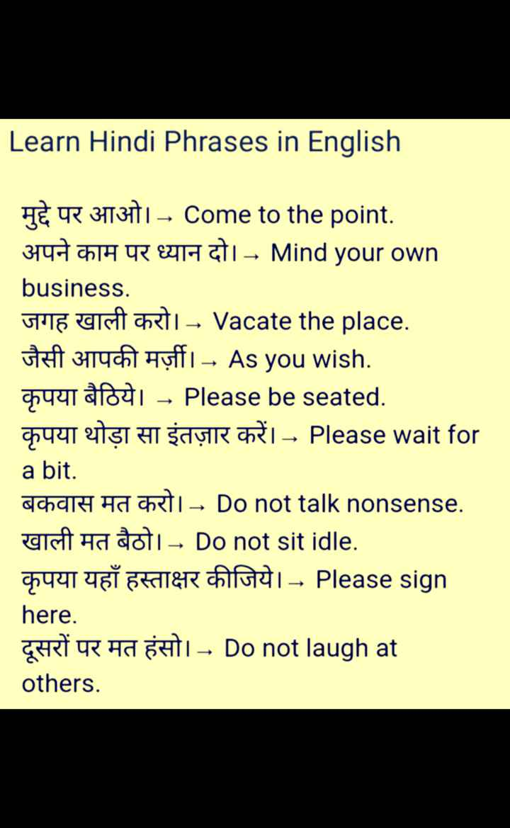 👨‍🎓 इंग्लिश स्पीकिंग - Learn Hindi Phrases in English HÈ R 3113171 – Come to the point . अपने काम पर ध्यान दो । - Mind your own business . HE USURI – Vacate the place . ti 3114 Hyffi – As you wish . Tai - Please be seated . कृपया थोड़ा सा इंतज़ार करें । - Please wait for a bit . acharh Ha CRT – Do not talk nonsense . a ha doi – Do not sit idle . G441 YGT FRATER AIGUI Please sign here . दूसरों पर मत हंसो । - Do not laugh at others . - ShareChat
