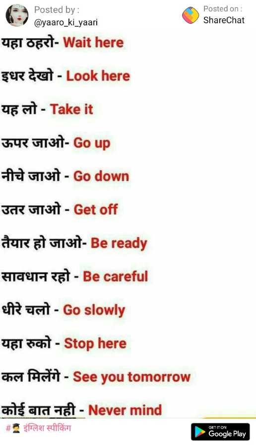 👨🎓 इंग्लिश स्पीकिंग - Posted on : ShareChat Posted by : @ yaaro _ ki _ yaari यहा ठहरो - Wait here इधर देखो - Look here यह लो - Take it ऊपर जाओ - Go up नीचे जाओ - Go down उतर जाओ - Get off तैयार हो जाओ - Be ready सावधान रहो - Be careful धीरे चलो - Go slowly यहा रुको - Stop here कल मिलेंगे - See you tomorrow कोई बात नही - Never mind # . इंग्लिश स्पीकिंग GET IT ON Google Play - ShareChat