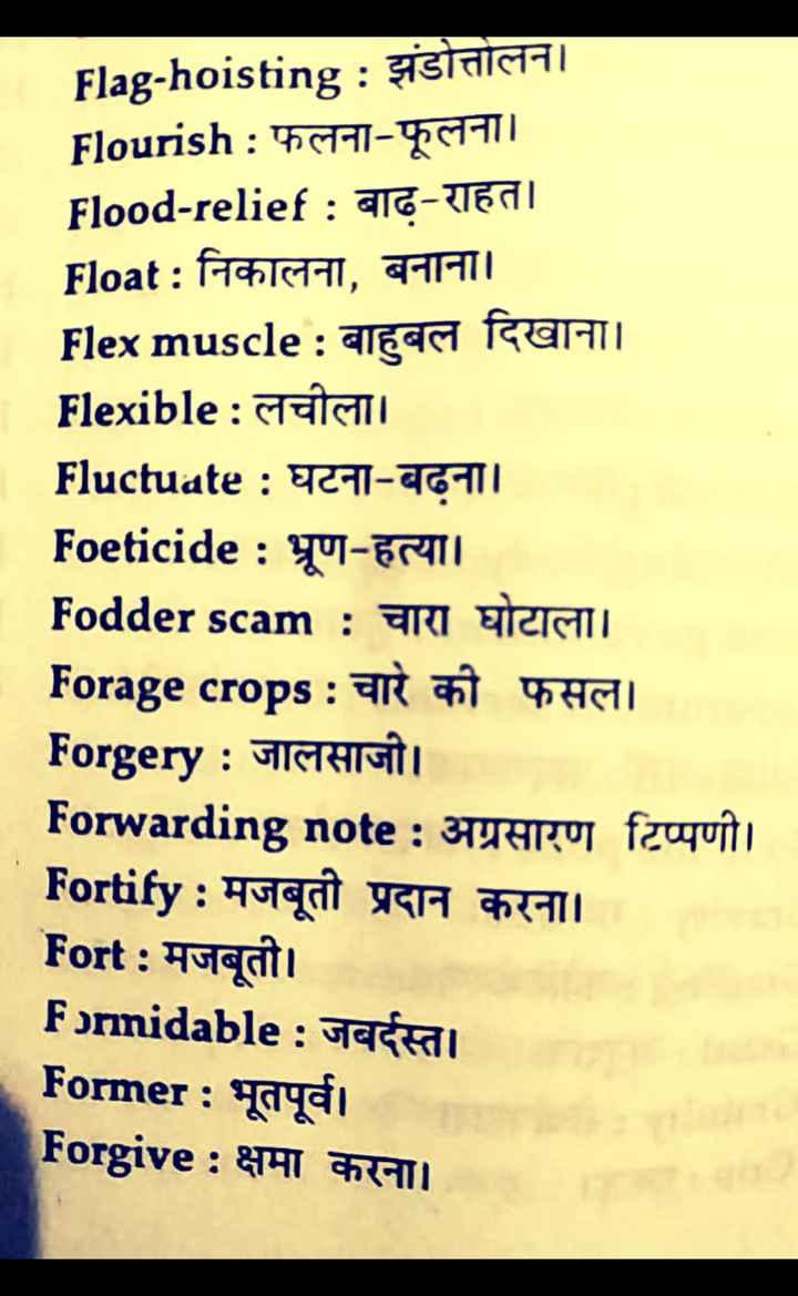 👨🎓 इंग्लिश स्पीकिंग - Flag - hoisting : झंडोत्तोलन । Flourish : फलना - फूलना । Flood - relief : बाढ़ - राहत । Float : निकालना , बनाना । Flex muscle : बाहुबल दिखाना । Flexible : लचीला । Fluctuate : घटना - बढना । Foeticide : भ्रूण - हत्या । Fodder scam : चारा घोटाला । Forage crops : चारे की फसल । Forgery : जालसाजी । Forwarding note : अग्रसारण टिप्पणी । Fortify : मजबूती प्रदान करना । Fort : मजबूती । Formidable : जबर्दस्त । Former : भूतपूर्व Forgive : क्षमा करना । - ShareChat