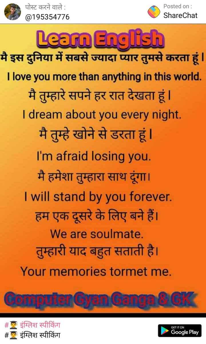 👨🎓 इंग्लिश स्पीकिंग - पोस्ट करने वाले : @ 195354776 Posted on : ShareChat Learn English मै इस दुनिया में सबसे ज्यादा प्यार तुमसे करता हूं | I love you more than anything in this world . मै तुम्हारे सपने हर रात देखता हूं | I dream about you every night . मै तुम्हे खोने से डरता हूं | I ' m afraid losing you मै हमेशा तुम्हारा साथ दूंगा । I will stand by you forever . हम एक दूसरे के लिए बने हैं । We are soulmate . तुम्हारी याद बहुत सताती है । Your memories tormet me Computer Cenang GK GET IT ON # ! इंग्लिश स्पीकिंग # l इंग्लिश स्पीकिंग Google Play - ShareChat