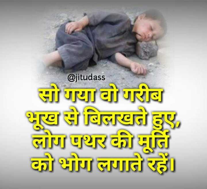 👨🌾 આંતરરાષ્ટ્રીય ગરીબી નાબૂદી દિવસ - @ jitudass सो गया वो गरीब भूख से बिलखते हुए , लोग पथर की मूर्ति को भोग लगाते रहें । - ShareChat