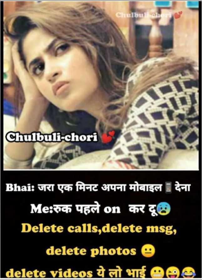 🤷♀️गर्ल्स गैंग - Chulbuli chori Chulbuli - chori Bhai : जरा एक मिनट अपना मोबाइल देना Me : रुक पहले on कर दूछ Delete calls , delete msg , delete photos e   delete videos ये लो भाई 000 - ShareChat
