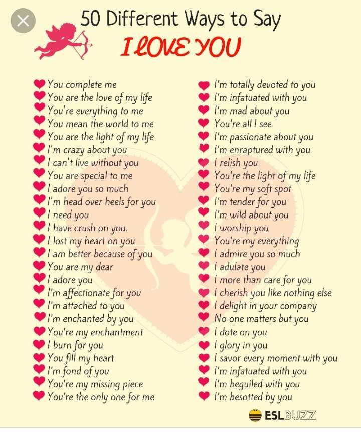 🏃♂️ फास्ट फॉरवर्ड🏃♀️ - 50 Different Ways to Say I LOVE YOU You complete me You are the love of my life You ' re everything to me You mean the world to me You are the light of my life I ' m crazy about you I can ' t live without you You are special to me I adore you so much I ' m head over heels for you I need you I have crush on you . I lost my heart on you I am better because of you You are my dear I adore you I ' m affectionate for you I ' m attached to you I ' m enchanted by you You ' re my enchantment I burn for you You fill my heart I ' m fond of you You ' re my missing piece You ' re the only one for me I ' m totally devoted to you I ' m infatuated with you I ' m mad about you You ' re all I see I ' m passionate about you I ' m enraptured with you I relish you You ' re the light of my life You ' re my soft spot I ' m tender for you I ' m wild about you I worship you You ' re my everything I admire you so much | adulate you I more than care for you I cherish you like nothing else I delight in your company No one matters but you I dote on you I glory in you I savor every moment with you I ' m infatuated with you I ' m beguiled with you I ' m besotted by you ESLBUZZ - ShareChat