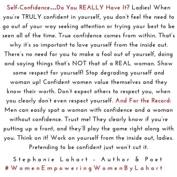 💁‍♀️ પહેલાની અને અત્યારની નારી - Self - Confidence . . . Do You REALLY Have It ? Ladies ! When you ' re TRULY confident in yourself , you don ' t feel the need to go out of your way seeking attention or trying your best to be seen all of the time . True confidence comes from within . That ' s why it ' s so important to love yourself from the inside out . There ' s no need for you to make a fool out of yourself , doing and saying things that ' s NOT that of a REAL woman . Show some respect for yourself ! Stop degrading yourself and woman up ! Confident women value themselves and they know their worth . Don ' t expect others to respect you , when you clearly don ' t even respect yourself . And For the Record : Men can easily spot a woman with confidence and a woman without confidence . Trust me ! They clearly know if you ' re putting up a front , and they ' ll play the game right along with you . Think on it ! Work on yourself from the inside out , ladies . Pretending to be confident just won ' t cut it . Stephanie Lahart . Author & Poet # Women Empowering Women By Lahart - ShareChat