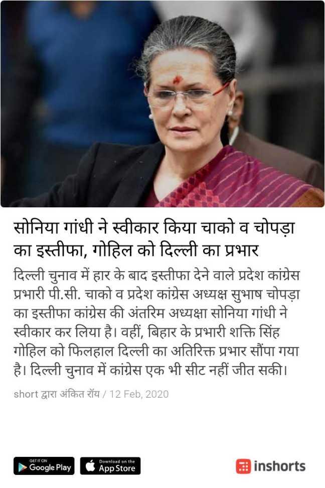 🙋♀️ સોનિયા ગાંધી - सोनिया गांधी ने स्वीकार किया चाको व चोपड़ा का इस्तीफा , गोहिल को दिल्ली का प्रभार दिल्ली चुनाव में हार के बाद इस्तीफा देने वाले प्रदेश कांग्रेस प्रभारी पी . सी . चाको व प्रदेश कांग्रेस अध्यक्ष सुभाष चोपड़ा का इस्तीफा कांग्रेस की अंतरिम अध्यक्षा सोनिया गांधी ने स्वीकार कर लिया है । वहीं , बिहार के प्रभारी शक्ति सिंह गोहिल को फिलहाल दिल्ली का अतिरिक्त प्रभार सौंपा गया है । दिल्ली चुनाव में कांग्रेस एक भी सीट नहीं जीत सकी । short द्वारा अंकित रॉय / 12 Feb , 2020 GET IT ON 4 Google Play Download on the App Store inshorts - ShareChat