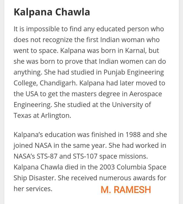 👳♀️మోక్షగుండం విశ్వేశ్వరయ్య - Kalpana Chawla It is impossible to find any educated person who does not recognize the first Indian woman who went to space . Kalpana was born in Karnal , but she was born to prove that Indian women can do anything . She had studied in Punjab Engineering College , Chandigarh . Kalpana had later moved to the USA to get the masters degree in Aerospace Engineering . She studied at the University of Texas at Arlington . Kalpana ' s education was finished in 1988 and she joined NASA in the same year . She had worked in NASA ' s STS - 87 and STS - 107 space missions . Kalpana Chawla died in the 2003 Columbia Space Ship Disaster . She received numerous awards for her services . M . RAMESH - ShareChat