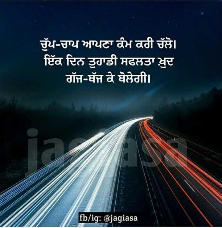✍ ਮੇਰੀ ਕਲਮ - ਚੁੱਪ - ਚਾਪ ਆਪਣਾ ਕੰਮ ਕਰੀ ਚੱਲੋ । ਇੱਕ ਦਿਨ ਤੁਹਾਡੀ ਸਫਲਤਾ ਖ਼ੁਦ ਗੱਜ - ਧੱਜ ਕੇ ਬੋਲੇਗੀ । fb / ig : @ jagiasa - ShareChat