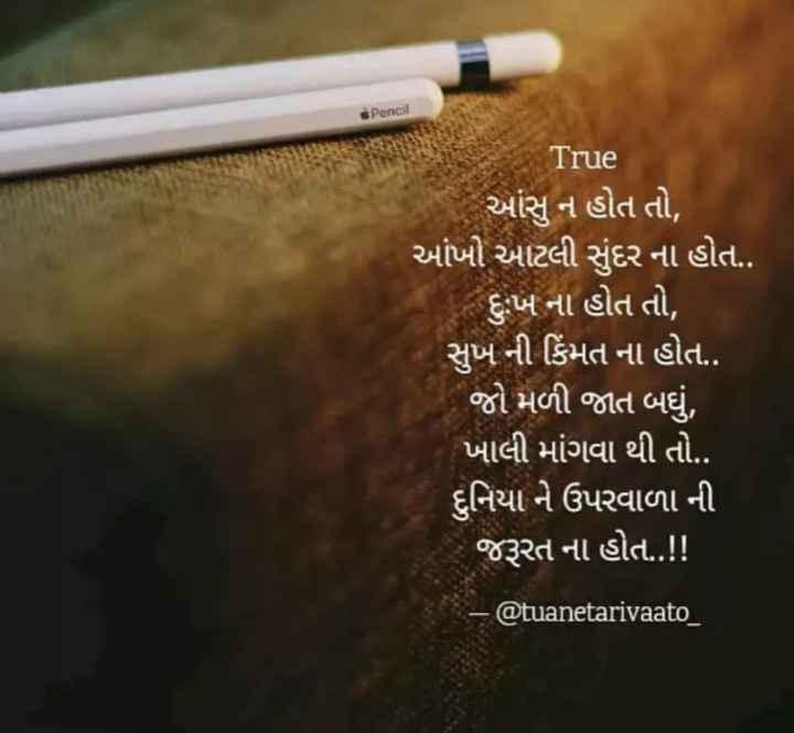 ✍️ જીવન કોટ્સ - Pencil True આંસુ ન હોત તો , આંખો આટલી સુંદર ના હોત . . દુઃખ ના હોત તો , સુખ ની કિંમત ના હોત . . ' જો મળી જાત બધું , ખાલી માંગવા થી તો . . દુનિયા ને ઉપરવાળા ની જરૂરત ના હોત . . ! ! - @ tuanetarivaato _ - ShareChat