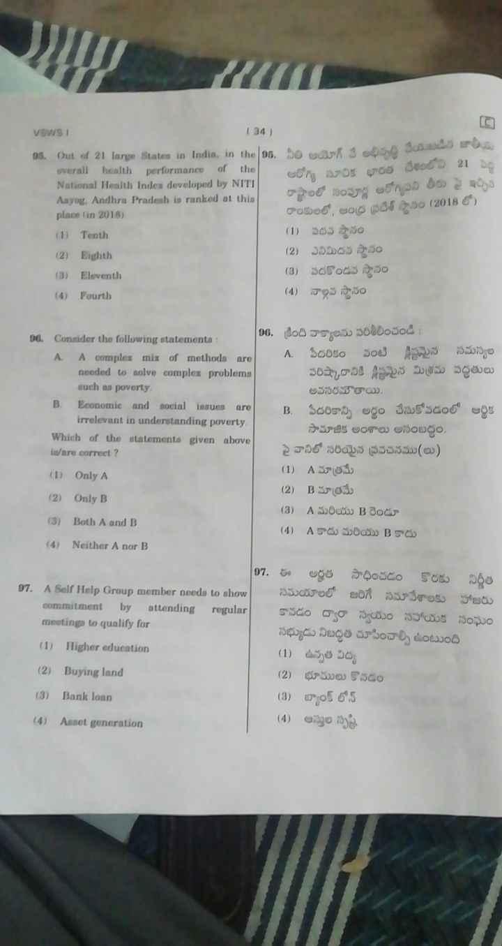 ✍️ గ్రామ/వార్డు సచివాలయం పరీక్ష - VOWSI ( 34 ) 9S . Out of 21 large slabs in India , in the | 01 , సి అ గ్ ( అప్పది ఏ ది ? overall health performance of the | ఆరోగ్య సూచిక భారత దేశంలోని 21 ఏం National Health Index developed by NITI Aayo . Andhra Pradesh is ranked at this రాష్ట్రాలలో సంపూర్ణ ఆరోగ్య పని తీరు పై ఇచ్చిన place in 2018 ) రాంకులలో , ఆంధ్ర ప్రదేశ్ స్థానం ( 2018 లో ) ( 1 ) Tenth ( 1 ) ఏదన స్థానం ( 2 ) Eighth ( 2 ) ఎనిమిదవ స్థానం ( 3 ) Elevanth ( 3 ) పదకొండవ స్థానం ( 4 ) Fourth ( 4 ) నాల్గవ స్థానం | 06 , క్రింది వాక్యాలను పరిశీలించండి : 96 . Consider the following statements A A comples mix of methods trol A . పేదరికం పంటి క్లిష్టమైన సమస్యల needed to solve complex problems పరిష్కారానికి క్లిష్టమైన మిశ్రమ పద్ధతులు such as poverty అవసరమౌతాయి . B . Economic and social issues are B . పేదరికాన్ని అర్థం చేసుకోవడంలో ఆర్థిక irrelevant in understanding poverty సామాజిక అంశాలు అసంబద్ధం . Which of the statements given above is / are correct ? పై వానిలో సరియైన ప్రవచనము ( లు ) ( 1 ) ( 1 ) A మాత్రమే Only A ( 2 ) B మాత్రమే ( 2 ) Only B ( 3 ) A మరియు B రెండూ ( 3 ) Both A and B ( 4 ) A కాదు మరియు B కాదు ( 4 ) Neither A nor B | 07 . ఈ అర్హత సాధించడం కొరకు నిర్ణీత 07 , A Self Help Group member needs to show | సమయాలలో జరిగే సమావేశాలకు హాజరు commitment by attending regular కాపడం ద్వారా స్వయం సహాయక సంఘం meeting to qualify for సభ్యుడు నిబద్ధత చూపించాల్సి ఉంటుంది ( 1 ) Higher education ( 1 ) ఉన్నత విద్య ( 2 ) Buying ( 2 ) భూములు కొనడం ( 3 ) Bank loan ( 3 ) బ్యాంక్ లోన్ ( 4 ) ఆస్తుల సృష్టి ( 4 ) Asset generation - ShareChat