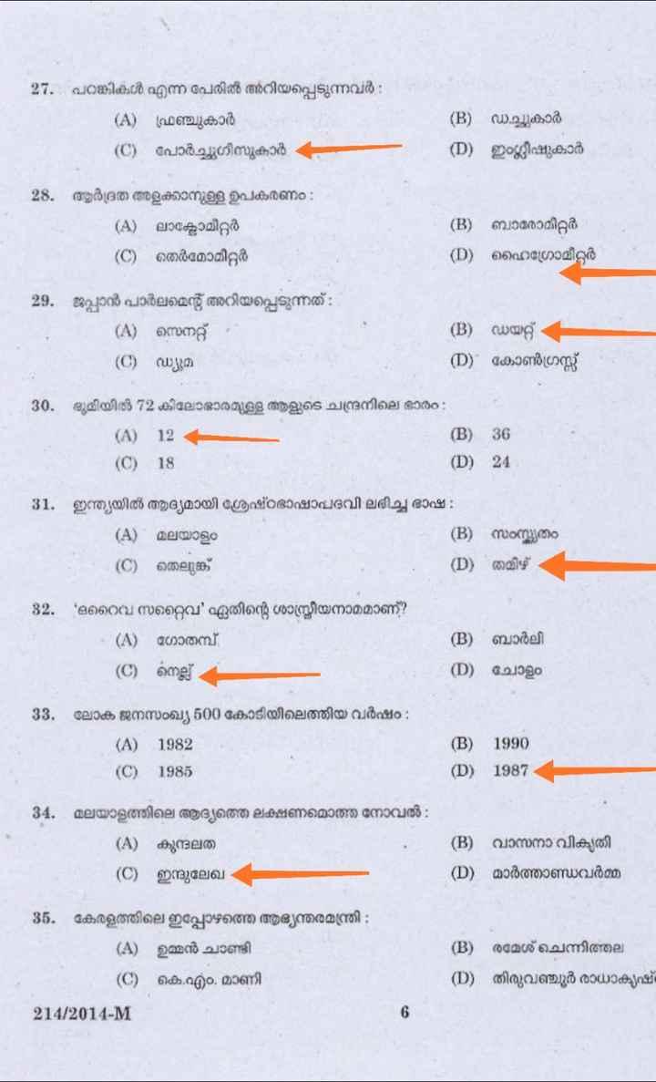 ✍️പരീക്ഷാസഹായി - 27 . പറങ്കികൾ എന്ന പേരിൽ അറിയപ്പെടുന്നവർ ( A ) ഫ്രഞ്ചുകാർ ( C ) പോർച്ചുഗീസുകാർ ( B ) ഡച്ചുകാർ ( D ) ഇംഗ്ലീഷുകാർ 28 . ആർദ്രത അളക്കാനുള്ള ഉപകരണം : - ( A ) ലാക്ടോമീറ്റർ ( C ) തെർമോമീറ്റർ ( B ) ബാരോമീറ്റർ ( D ) ഹൈഗ്രോമീറ്റർ 29 . ജപ്പാൻ പാർലമെന്റ് അറിയപ്പെടുന്നത് - ( A ) സെനറ്റ് ( C ) ഡ്യൂമ ( B ) ഡയറ്റ് ( D ) കോൺഗ്രസ്സ് 30 . ഭൂമിയിൽ 12 കിലോ ഭാരമുള്ള ആളുടെ ചന്ദ്രനിലെ ഭാരം : ( A ) 12 ( B ) 36 ( C ) 18 ( D ) 24 | 31 . ഇന്ത്യയിൽ ആദ്യമായി ശ്രേഷ്ഠഭാഷാപദവി ലഭിച്ച ഭാഷ : ( A ) മലയാളം ( B ) സംസ്കൃതം | ( C ) തെലുങ്ക് ( D ) തമിഴ് 82 . ഒറൈവ സറ്റൈവ ' ഏതിന്റെ ശാസ്ത്രീയനാമമാണ് ? - ( A ) ഗോതമ്പ് ( C ) നെല്ല് e BE ( B ) ബാർലി ന ) ചോളം 33 . ലോക ജനസംഖ്യ 500 കോടിയിലെത്തിയ വർഷം ; - ( A ) 1982 ( C ) 1985 ( B ) 1990 ( D ) 1987 - 34 , മലയാളത്തിലെ ആദ്യത്തെ ലക്ഷണമൊത്ത നോവൽ : ( A ) കുന്ദലത ( C ) ഇന്ദുലേഖ ( B ) വാസനാ വികൃതി ( D ) മാർത്താണ്ഡവർമ്മ 35 . കേരളത്തിലെ ഇപ്പോഴത്തെ ആഭ്യന്തരമന്ത്രി - ( A ) ഉമ്മൻ ചാണ്ടി ( C ) കെ . എം . മാണി 214 / 2014 - M ( B ) രമേശ് ചെന്നിത്തല ( D ) തിരുവത്തൂർ രാധാകൃഷ് - ShareChat