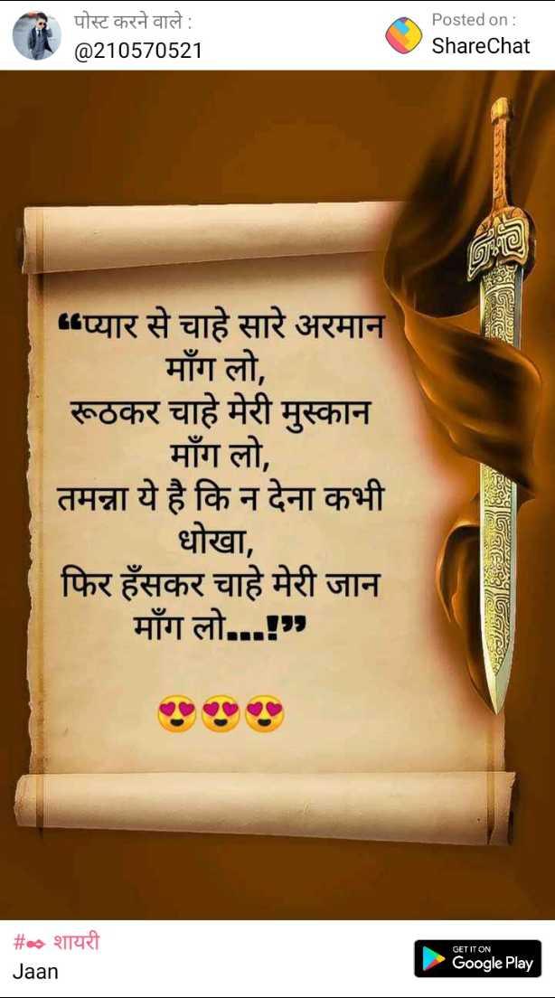 ✒ शायरी - पोस्ट करने वाले : @ 210570521 Posted on : ShareChat । । प्यार से चाहे सारे अरमान माँग लो , रूठकर चाहे मेरी मुस्कान माँग लो , तमन्ना ये है कि न देना कभी धोखा , फिर हँसकर चाहे मेरी जान माँग लो . . . ! GET IT ON _ _ # • शायरी Jaan Google Play - ShareChat