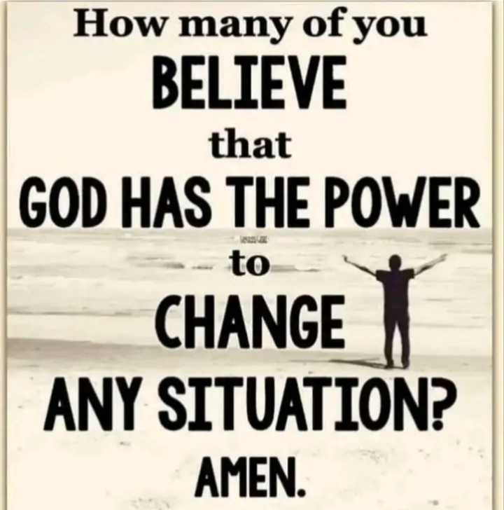 ✝జీసస్ - How many of you BELIEVE that GOD HAS THE POWER to CHANGE ANY SITUATION ? AMEN . - ShareChat