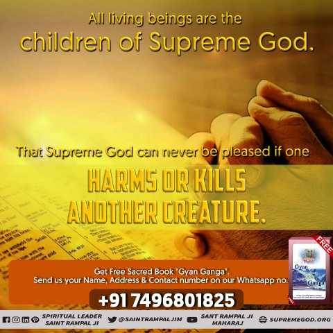 ✝️ प्रेयर ✝️ - All living beings are the children of Supreme God . That Supreme God can never be pleased if one HARMS OR KILLS ANOTHER CREATURE . GY Get Free Sacred Book Gyan Ganga . Send us your Name , Address & Contact number on our Whatsapp no . + 91 7496801825 K ino SPIRITUAL LEADER Om SAINT RAMPAL JI SAINTRAMPALJIM OS SANT RAMPALJ e SUPREMEGOD . ORG MAHARAJ - ShareChat