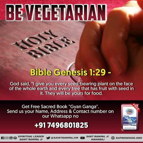 ✝️ प्रेयर ✝️ - BE VEGETARIAN Bible Genesis 1 : 29 - God said , I give you every seed - bearing plant on the face of the whole earth and every tree that has fruit with seed in it . They will be yours for food . Get Free Sacred Book Gyan Ganga . Send us your Name , Address & Contact number on our Whatsapp no + 91 7496801825 O SPIRITUAL LEADER SAINT RANALI S AINTRAMPALJIM SANT RAMPAL JI MAHARAJ SUPREMEGOD . ORG - ShareChat